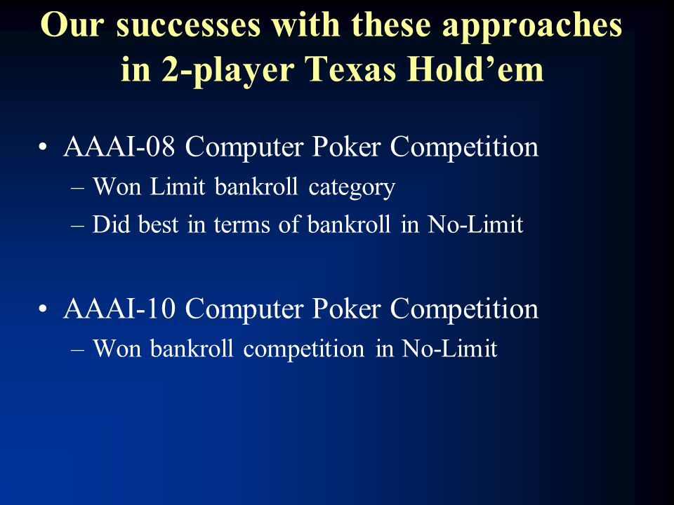 Our successes with these approaches in 2-player Texas Hold'em AAAI-08 Computer Poker Competition –Won Limit bankroll category –Did best in terms of bankroll in No-Limit AAAI-10 Computer Poker Competition –Won bankroll competition in No-Limit