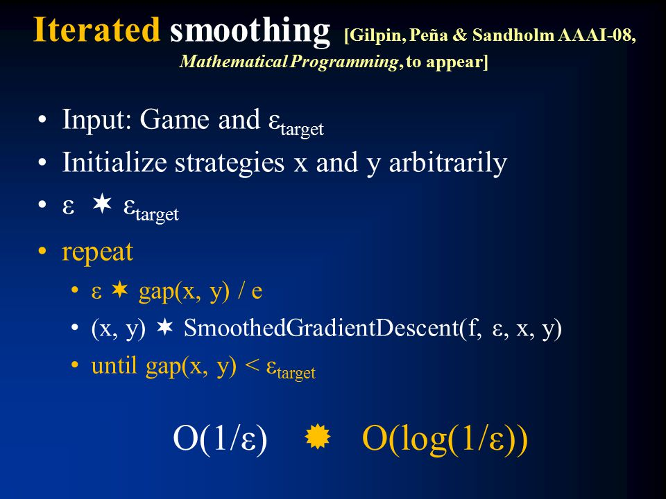 Iterated smoothing [Gilpin, Peña & Sandholm AAAI-08, Mathematical Programming, to appear] Input: Game and ε target Initialize strategies x and y arbitrarily ε  ε target repeat ε  gap(x, y) / e (x, y)  SmoothedGradientDescent(f, ε, x, y) until gap(x, y) < ε target O(1/ε)  O(log(1/ε))