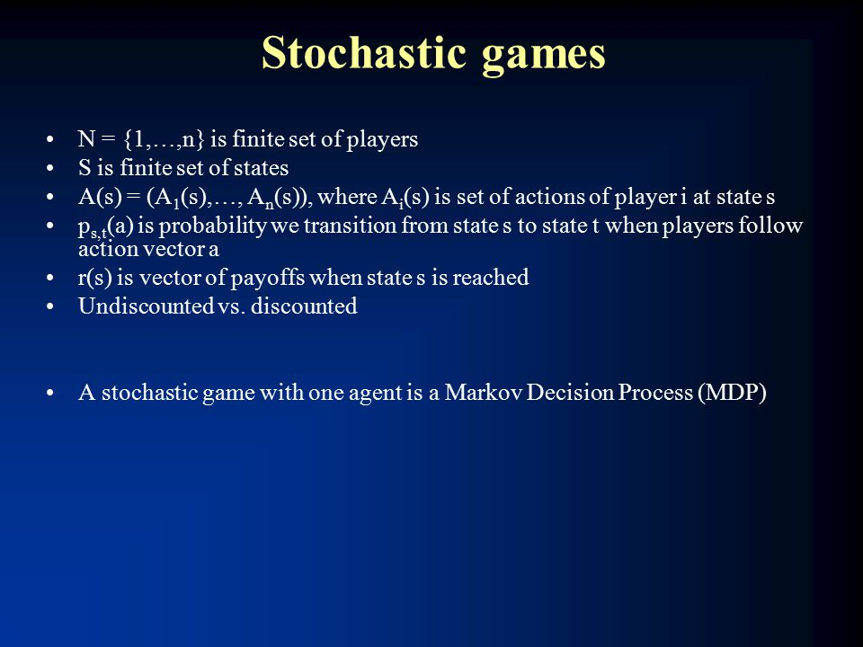 Stochastic games N = {1,…,n} is finite set of players S is finite set of states A(s) = (A 1 (s),…, A n (s)), where A i (s) is set of actions of player i at state s p s,t (a) is probability we transition from state s to state t when players follow action vector a r(s) is vector of payoffs when state s is reached Undiscounted vs.
