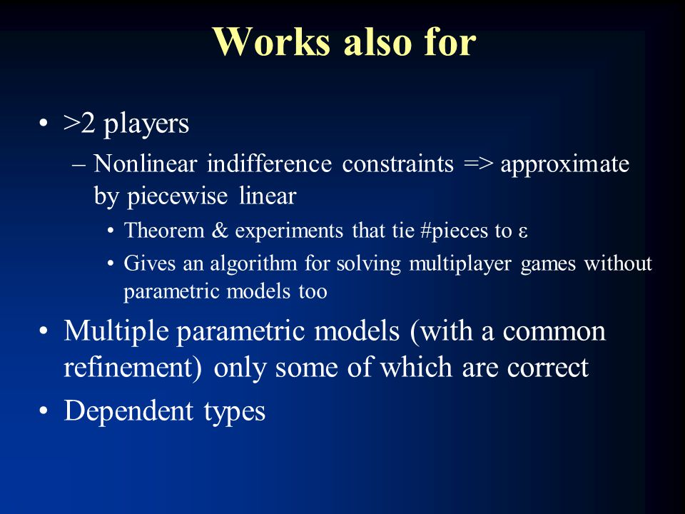 Works also for >2 players –Nonlinear indifference constraints => approximate by piecewise linear Theorem & experiments that tie #pieces to ε Gives an algorithm for solving multiplayer games without parametric models too Multiple parametric models (with a common refinement) only some of which are correct Dependent types