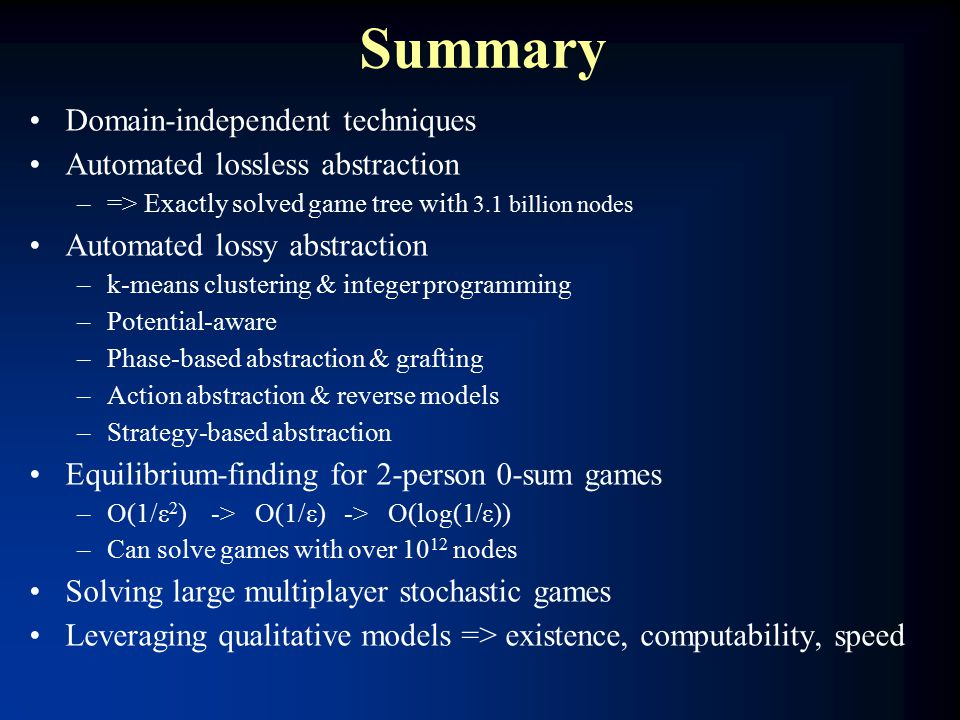 Summary Domain-independent techniques Automated lossless abstraction –=> Exactly solved game tree with 3.1 billion nodes Automated lossy abstraction –k-means clustering & integer programming –Potential-aware –Phase-based abstraction & grafting –Action abstraction & reverse models –Strategy-based abstraction Equilibrium-finding for 2-person 0-sum games –O(1/ε 2 ) -> O(1/ε) -> O(log(1/ε)) –Can solve games with over 10 12 nodes Solving large multiplayer stochastic games Leveraging qualitative models => existence, computability, speed