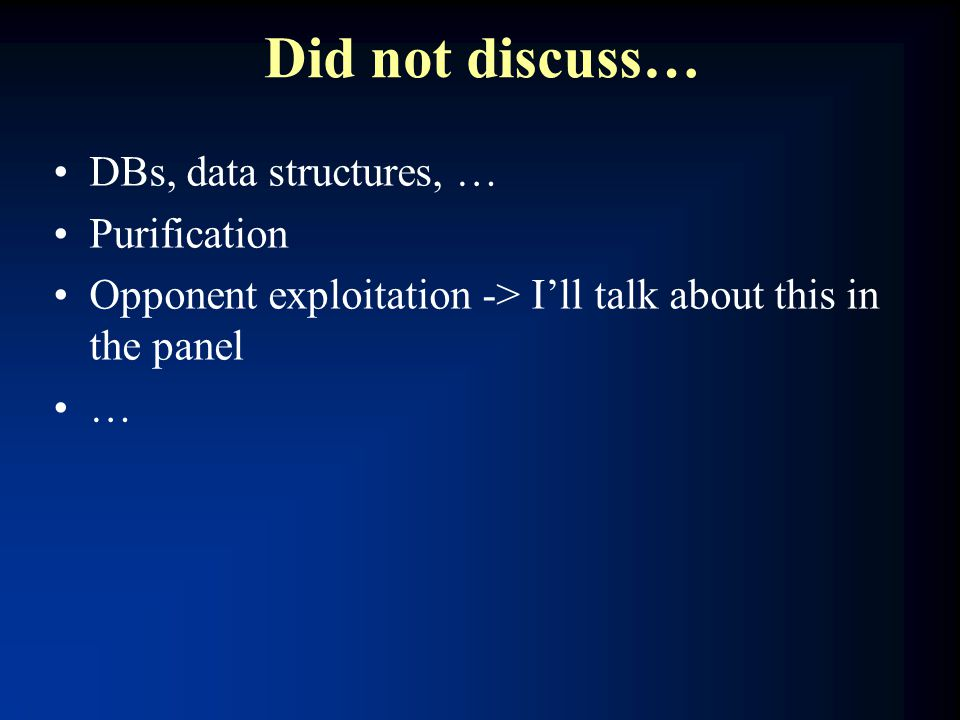 Did not discuss… DBs, data structures, … Purification Opponent exploitation -> I'll talk about this in the panel …