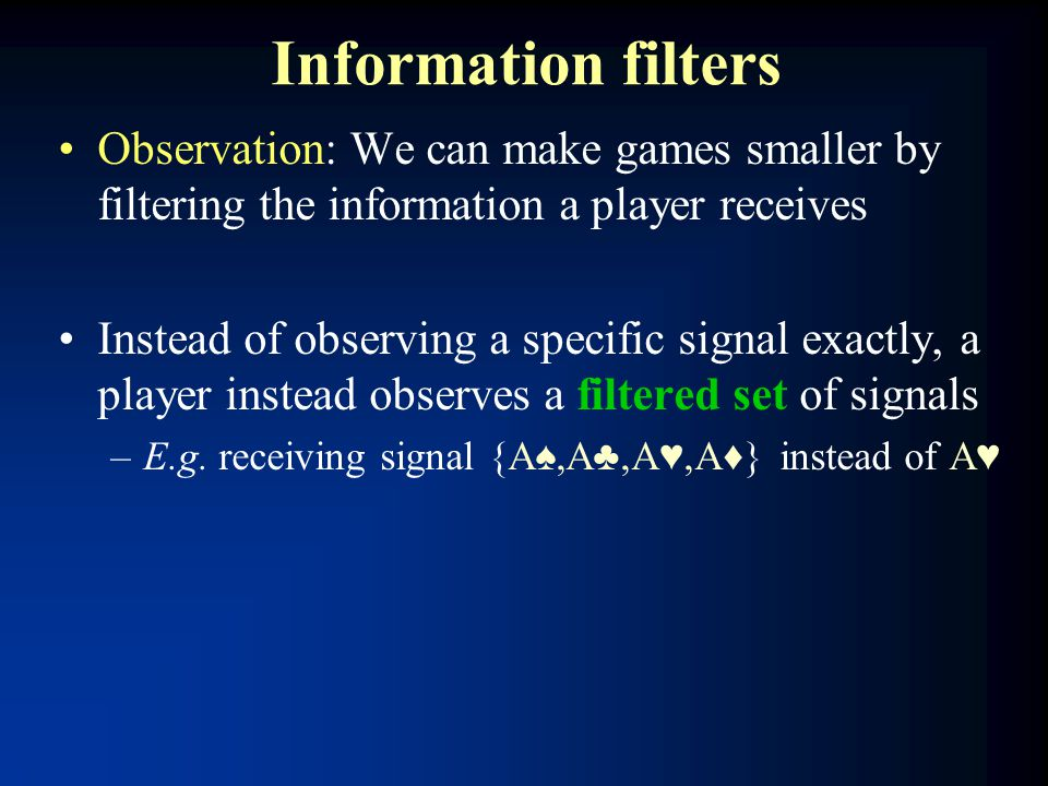 Information filters Observation: We can make games smaller by filtering the information a player receives Instead of observing a specific signal exactly, a player instead observes a filtered set of signals –E.g.