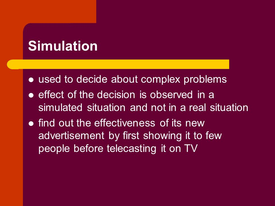 Simulation used to decide about complex problems effect of the decision is observed in a simulated situation and not in a real situation find out the effectiveness of its new advertisement by first showing it to few people before telecasting it on TV