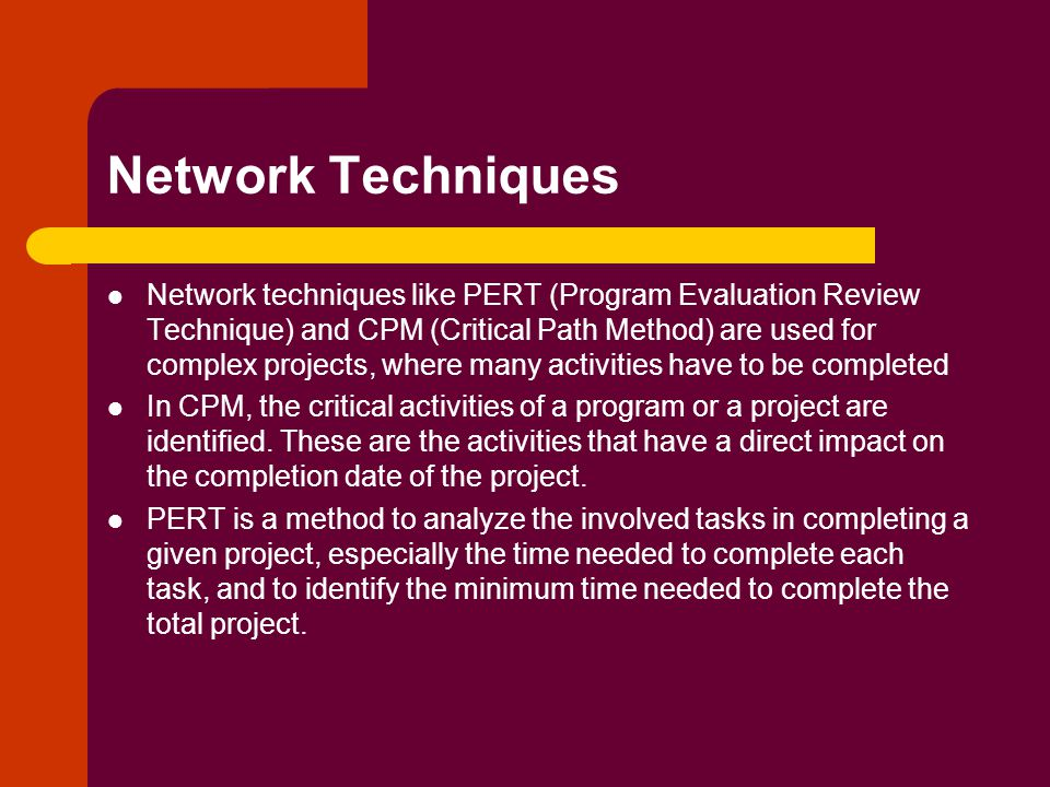 Network Techniques Network techniques like PERT (Program Evaluation Review Technique) and CPM (Critical Path Method) are used for complex projects, where many activities have to be completed In CPM, the critical activities of a program or a project are identified.