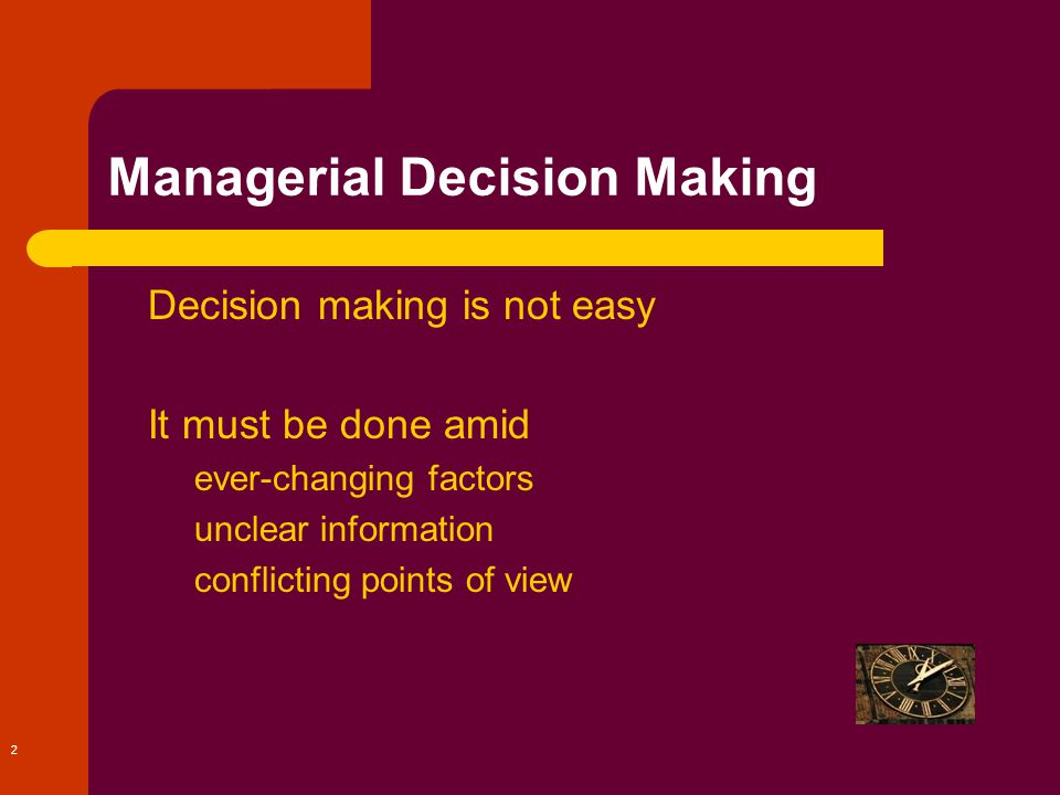 2 Managerial Decision Making Decision making is not easy It must be done amid – ever-changing factors – unclear information – conflicting points of view