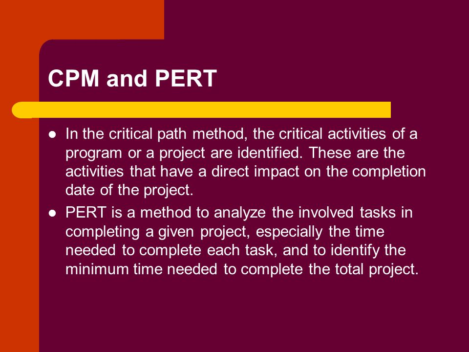 CPM and PERT In the critical path method, the critical activities of a program or a project are identified.