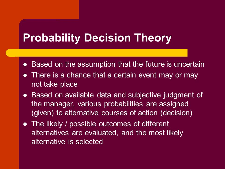 Probability Decision Theory Based on the assumption that the future is uncertain There is a chance that a certain event may or may not take place Based on available data and subjective judgment of the manager, various probabilities are assigned (given) to alternative courses of action (decision) The likely / possible outcomes of different alternatives are evaluated, and the most likely alternative is selected