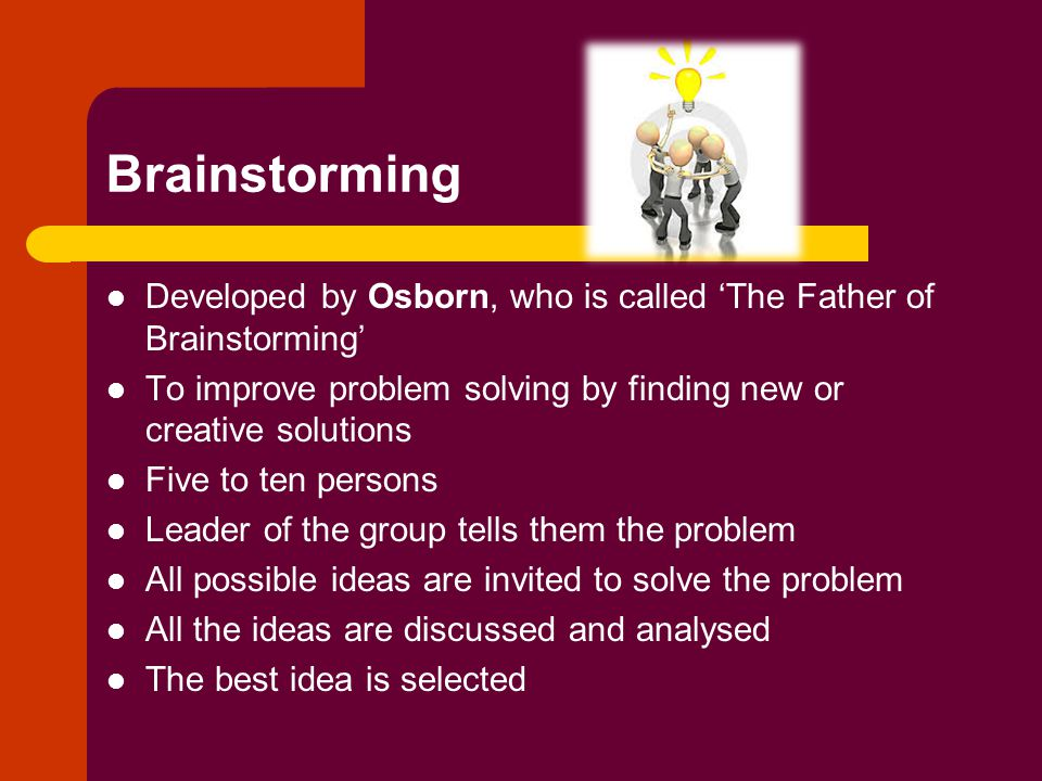 Brainstorming Developed by Osborn, who is called 'The Father of Brainstorming' To improve problem solving by finding new or creative solutions Five to ten persons Leader of the group tells them the problem All possible ideas are invited to solve the problem All the ideas are discussed and analysed The best idea is selected