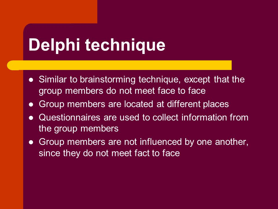Delphi technique Similar to brainstorming technique, except that the group members do not meet face to face Group members are located at different places Questionnaires are used to collect information from the group members Group members are not influenced by one another, since they do not meet fact to face