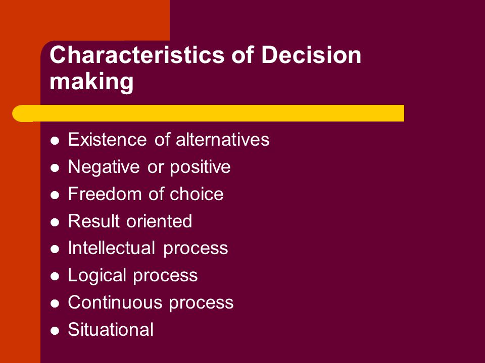 Characteristics of Decision making Existence of alternatives Negative or positive Freedom of choice Result oriented Intellectual process Logical process Continuous process Situational