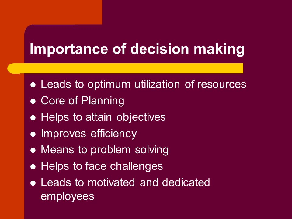 Importance of decision making Leads to optimum utilization of resources Core of Planning Helps to attain objectives Improves efficiency Means to problem solving Helps to face challenges Leads to motivated and dedicated employees