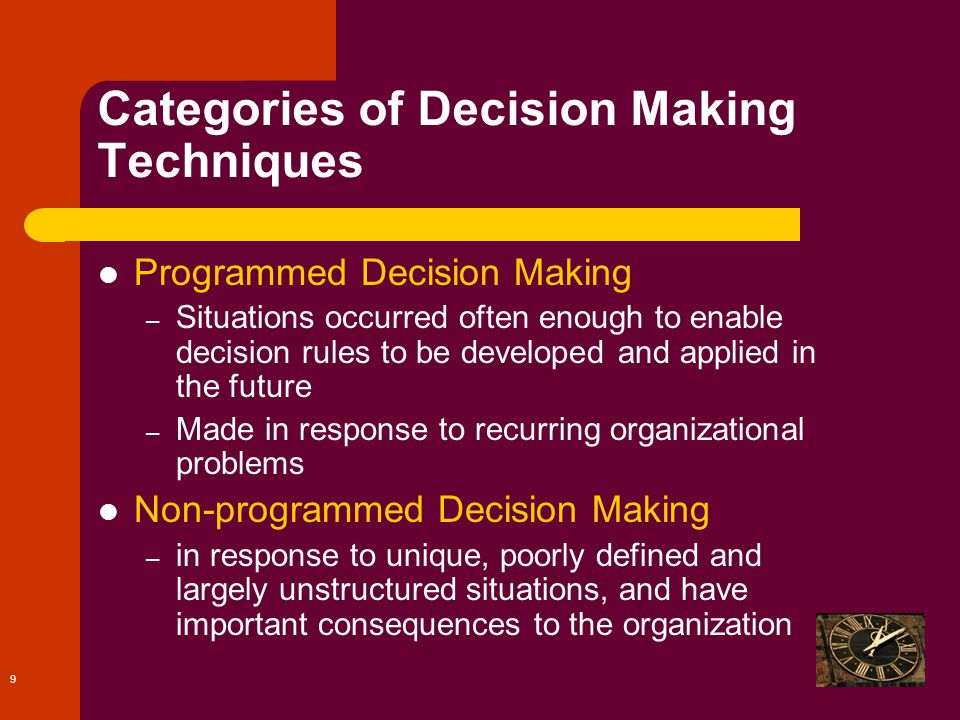 9 Categories of Decision Making Techniques Programmed Decision Making – Situations occurred often enough to enable decision rules to be developed and applied in the future – Made in response to recurring organizational problems Non-programmed Decision Making – in response to unique, poorly defined and largely unstructured situations, and have important consequences to the organization