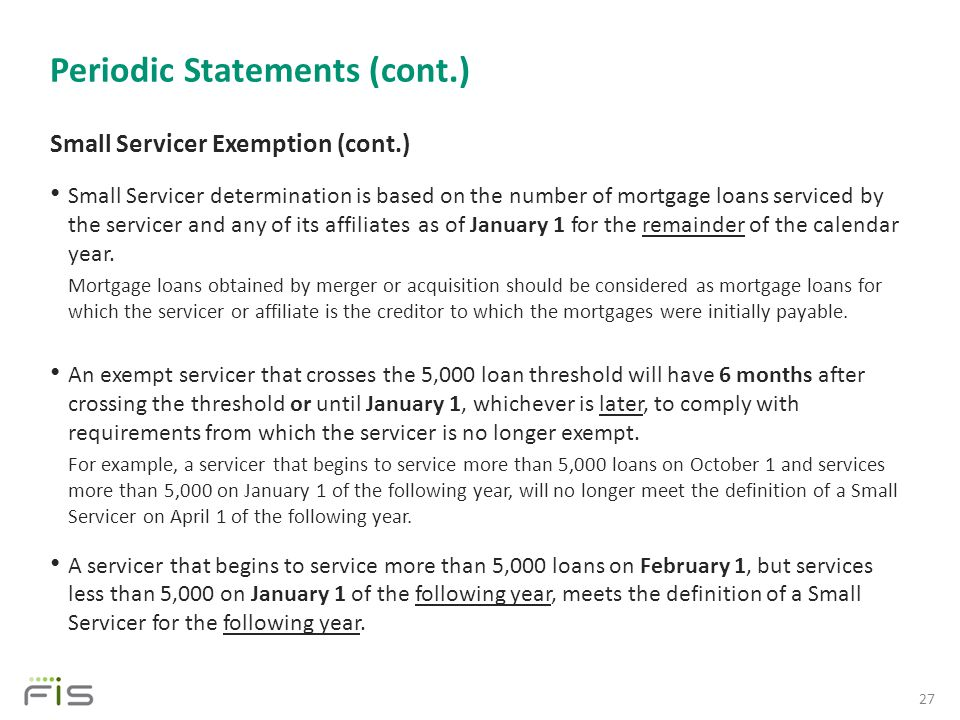 Periodic Statements (cont.) Small Servicer Exemption (cont.) Small Servicer determination is based on the number of mortgage loans serviced by the servicer and any of its affiliates as of January 1 for the remainder of the calendar year.