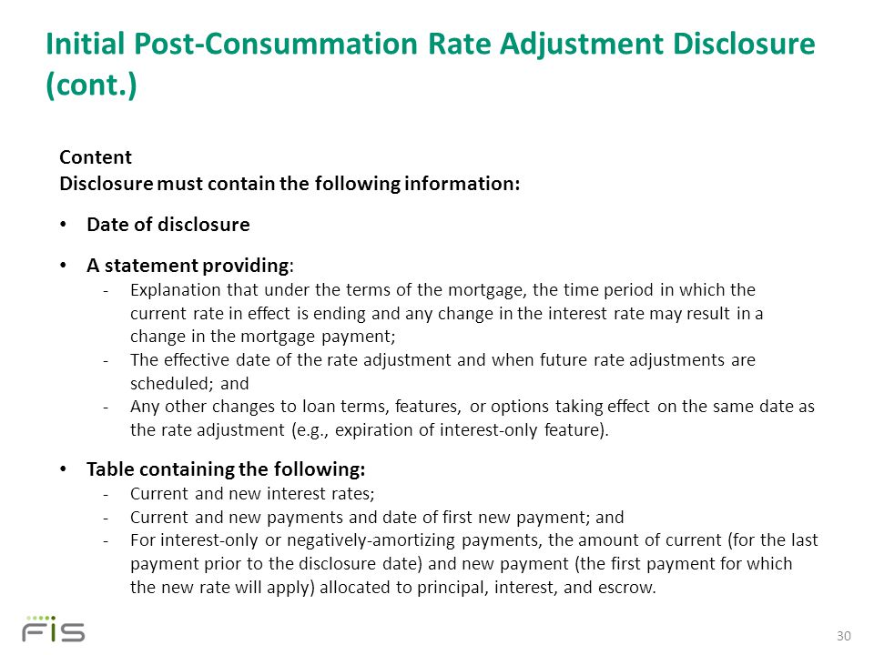 Initial Post-Consummation Rate Adjustment Disclosure (cont.) 30 Content Disclosure must contain the following information: Date of disclosure A statement providing: -Explanation that under the terms of the mortgage, the time period in which the current rate in effect is ending and any change in the interest rate may result in a change in the mortgage payment; -The effective date of the rate adjustment and when future rate adjustments are scheduled; and -Any other changes to loan terms, features, or options taking effect on the same date as the rate adjustment (e.g., expiration of interest-only feature).