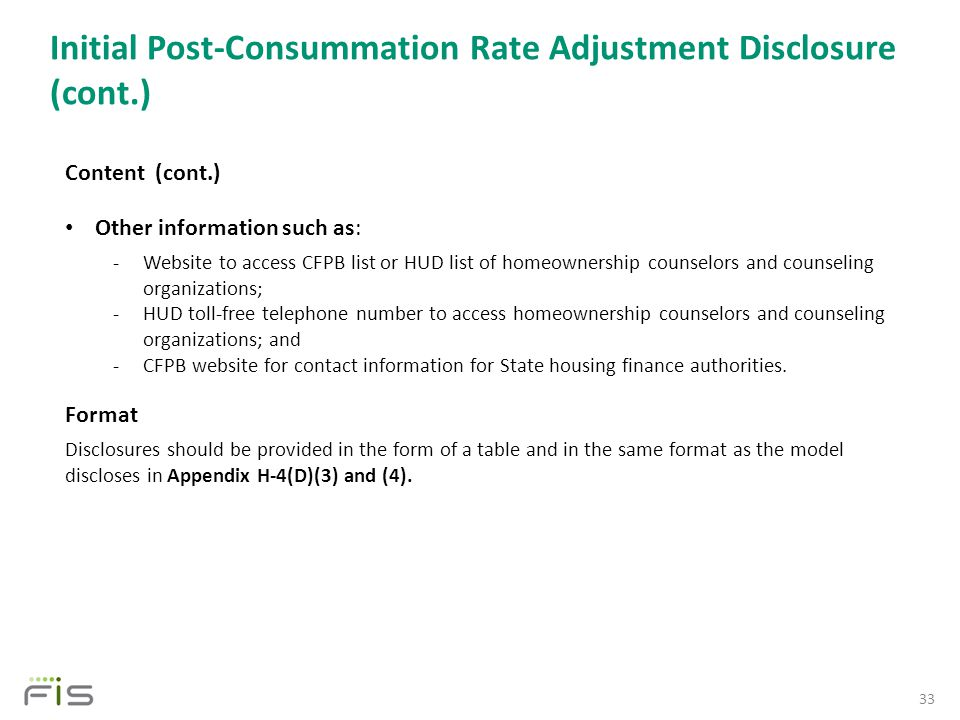Initial Post-Consummation Rate Adjustment Disclosure (cont.) 33 Content (cont.) Other information such as: -Website to access CFPB list or HUD list of homeownership counselors and counseling organizations; -HUD toll-free telephone number to access homeownership counselors and counseling organizations; and -CFPB website for contact information for State housing finance authorities.