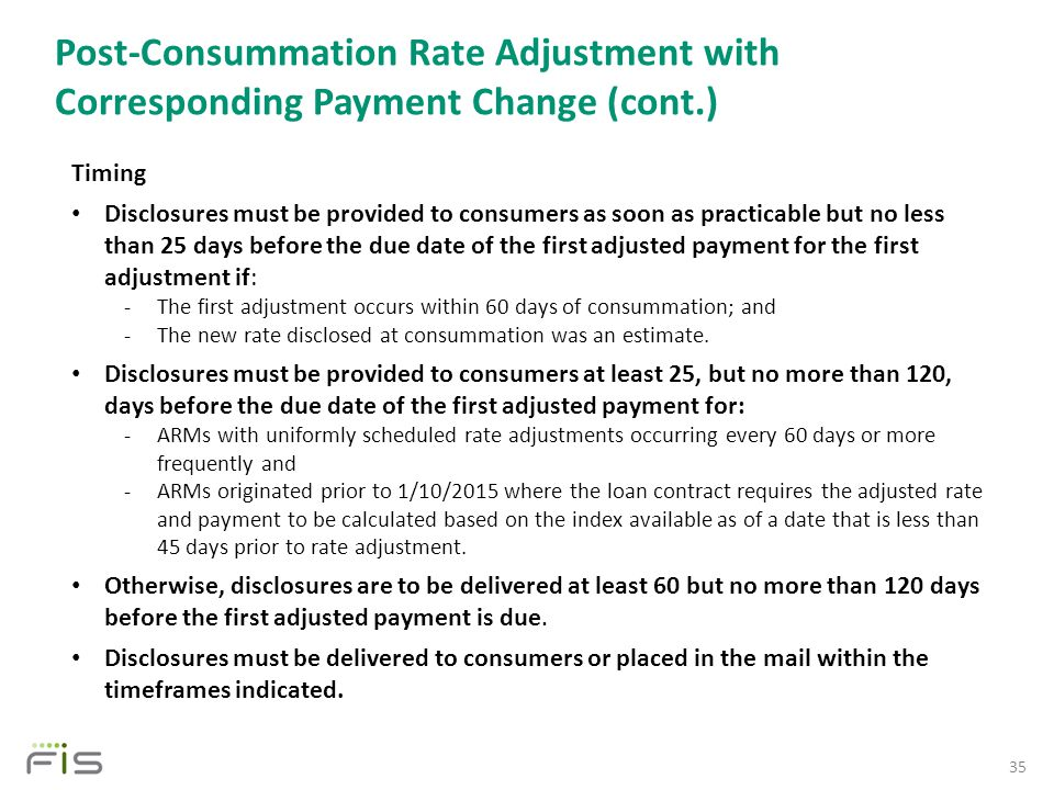 Post-Consummation Rate Adjustment with Corresponding Payment Change (cont.) 35 Timing Disclosures must be provided to consumers as soon as practicable but no less than 25 days before the due date of the first adjusted payment for the first adjustment if: -The first adjustment occurs within 60 days of consummation; and -The new rate disclosed at consummation was an estimate.