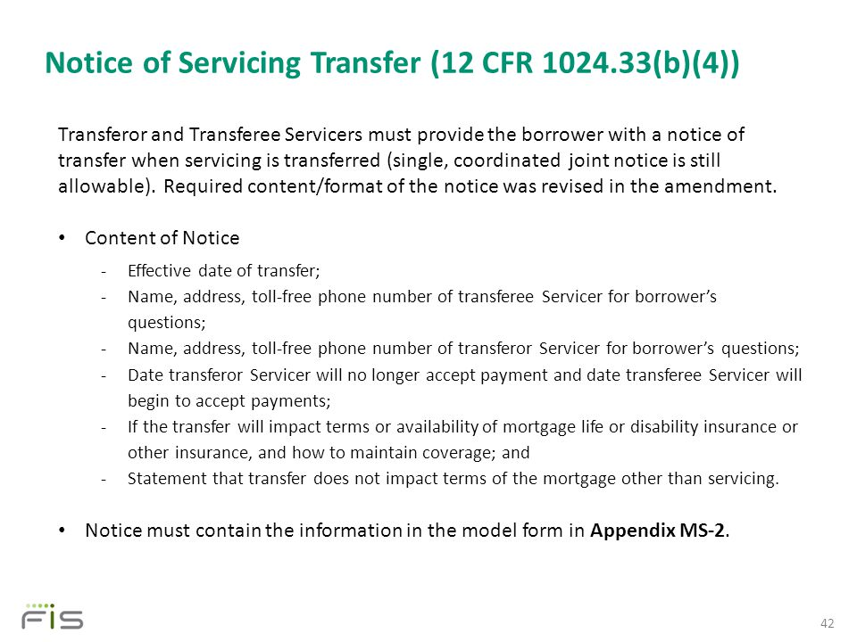 Notice of Servicing Transfer (12 CFR 1024.33(b)(4)) 42 Transferor and Transferee Servicers must provide the borrower with a notice of transfer when servicing is transferred (single, coordinated joint notice is still allowable).