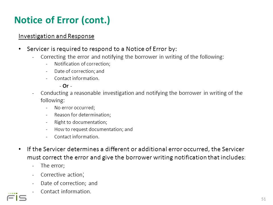 Notice of Error (cont.) 51 Investigation and Response Servicer is required to respond to a Notice of Error by: -Correcting the error and notifying the borrower in writing of the following: -Notification of correction; -Date of correction; and -Contact information.