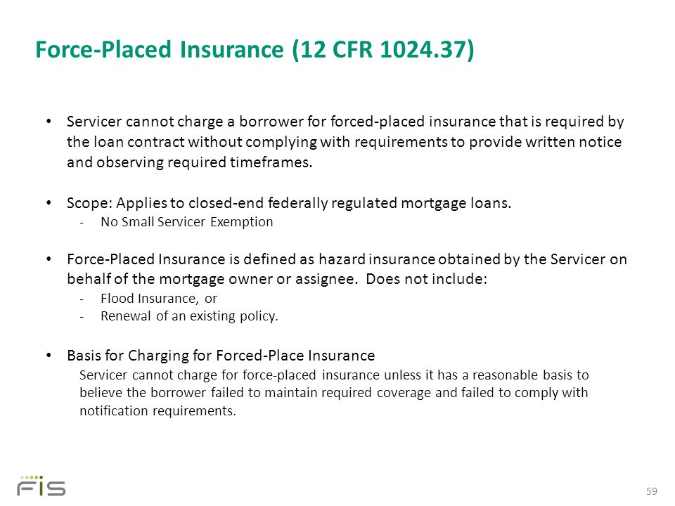 Force-Placed Insurance (12 CFR 1024.37) 59 Servicer cannot charge a borrower for forced-placed insurance that is required by the loan contract without complying with requirements to provide written notice and observing required timeframes.