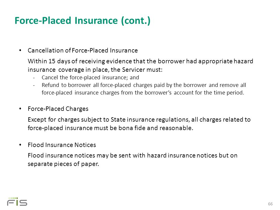 Force-Placed Insurance (cont.) 66 Cancellation of Force-Placed Insurance Within 15 days of receiving evidence that the borrower had appropriate hazard insurance coverage in place, the Servicer must: -Cancel the force-placed insurance; and -Refund to borrower all force-placed charges paid by the borrower and remove all force-placed insurance charges from the borrower's account for the time period.