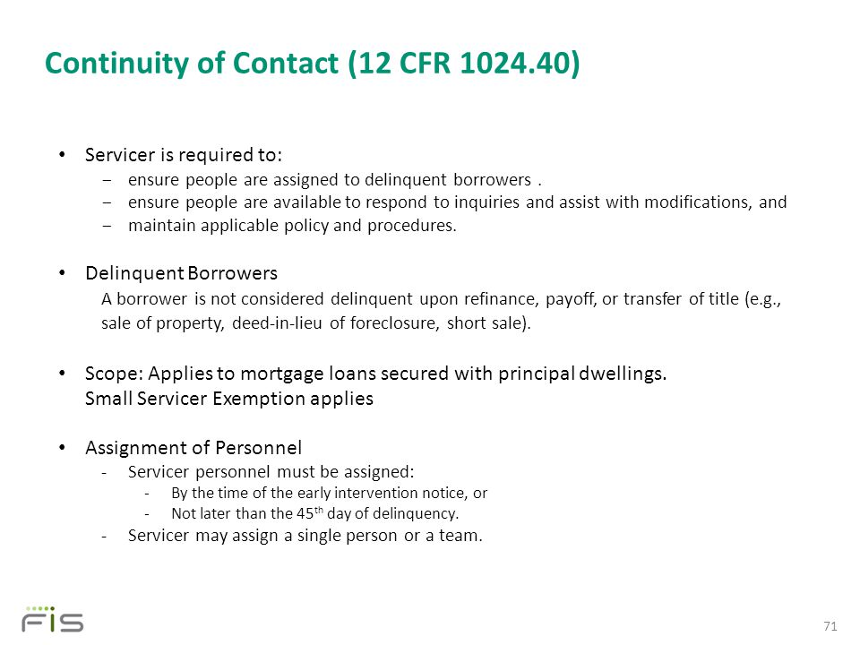 Continuity of Contact (12 CFR 1024.40) 71 Servicer is required to: ­ ensure people are assigned to delinquent borrowers.