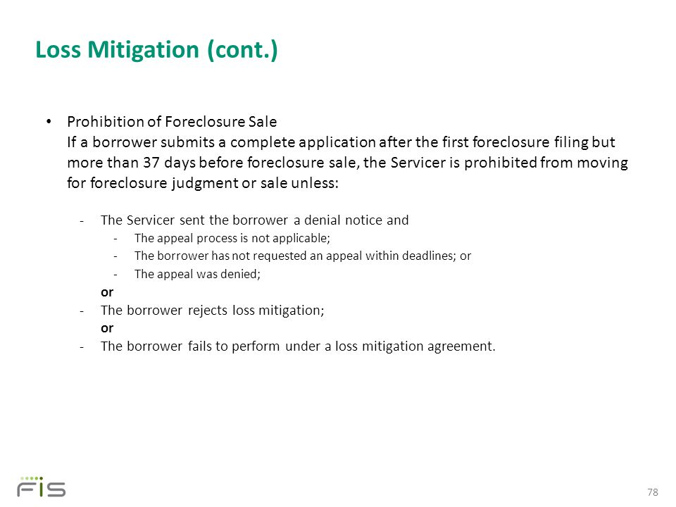 Loss Mitigation (cont.) 78 Prohibition of Foreclosure Sale If a borrower submits a complete application after the first foreclosure filing but more than 37 days before foreclosure sale, the Servicer is prohibited from moving for foreclosure judgment or sale unless: -The Servicer sent the borrower a denial notice and -The appeal process is not applicable; -The borrower has not requested an appeal within deadlines; or -The appeal was denied; or -The borrower rejects loss mitigation; or -The borrower fails to perform under a loss mitigation agreement.