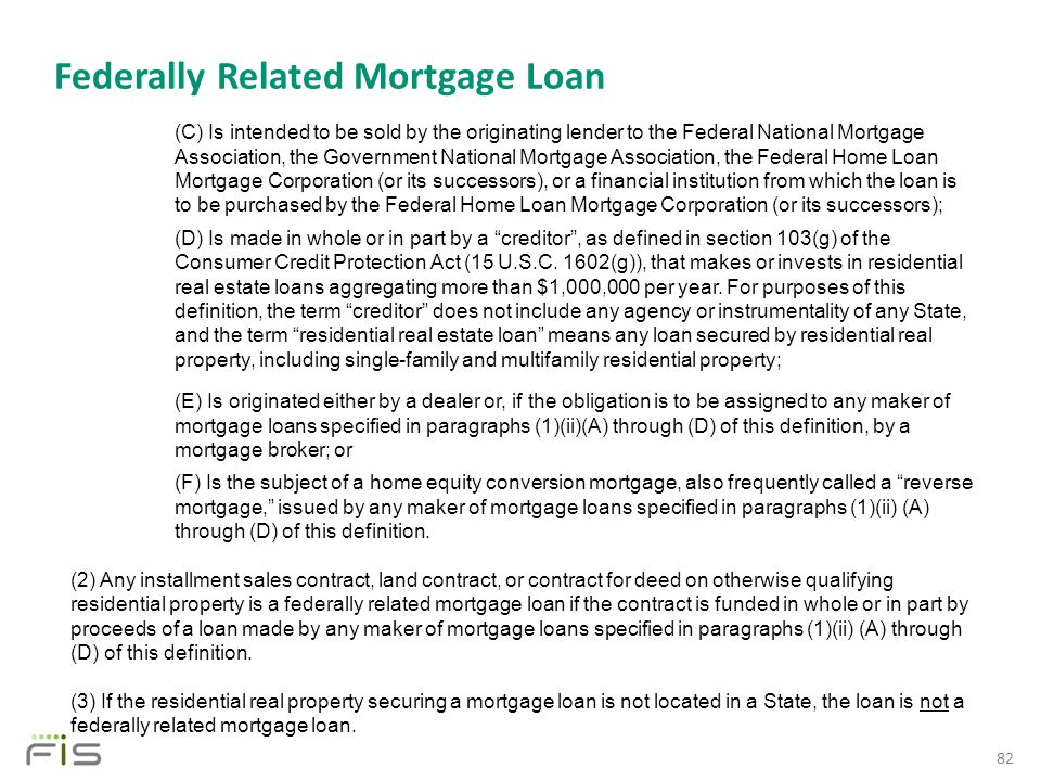 Federally Related Mortgage Loan 82 (C) Is intended to be sold by the originating lender to the Federal National Mortgage Association, the Government National Mortgage Association, the Federal Home Loan Mortgage Corporation (or its successors), or a financial institution from which the loan is to be purchased by the Federal Home Loan Mortgage Corporation (or its successors); (D) Is made in whole or in part by a creditor , as defined in section 103(g) of the Consumer Credit Protection Act (15 U.S.C.