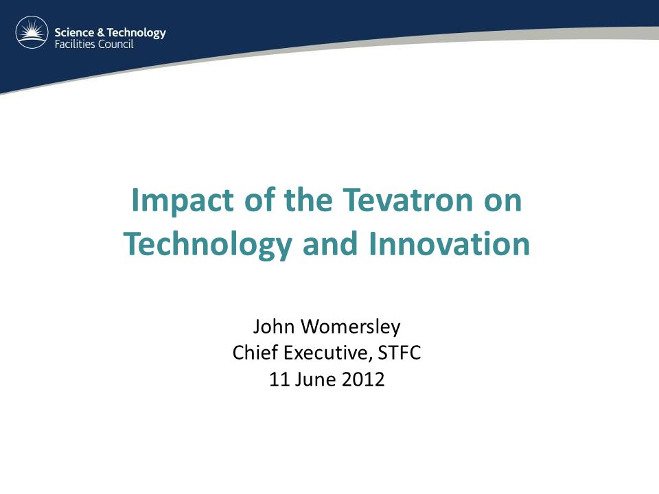 Impact of the Tevatron on Technology and Innovation John Womersley Chief Executive, STFC 11 June 2012
