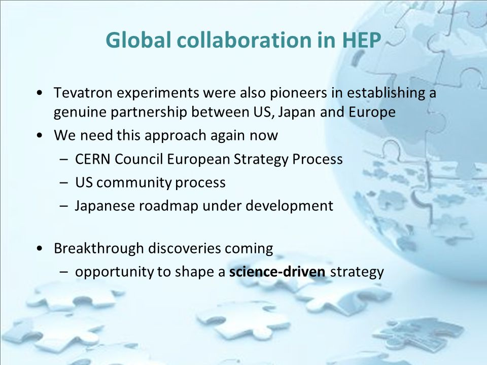 Global collaboration in HEP Tevatron experiments were also pioneers in establishing a genuine partnership between US, Japan and Europe We need this approach again now –CERN Council European Strategy Process –US community process –Japanese roadmap under development Breakthrough discoveries coming –opportunity to shape a science-driven strategy
