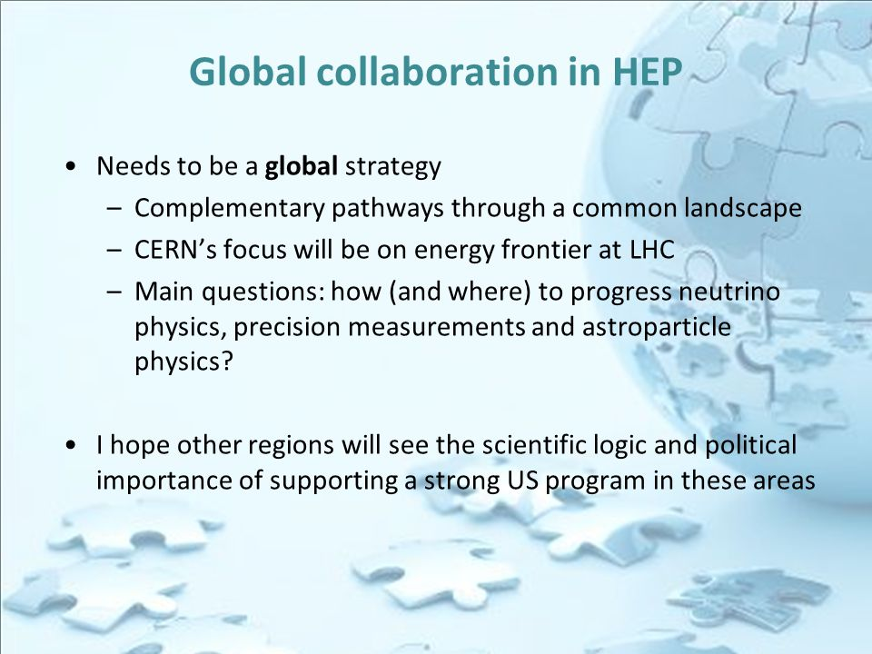 Global collaboration in HEP Needs to be a global strategy –Complementary pathways through a common landscape –CERN's focus will be on energy frontier at LHC –Main questions: how (and where) to progress neutrino physics, precision measurements and astroparticle physics.