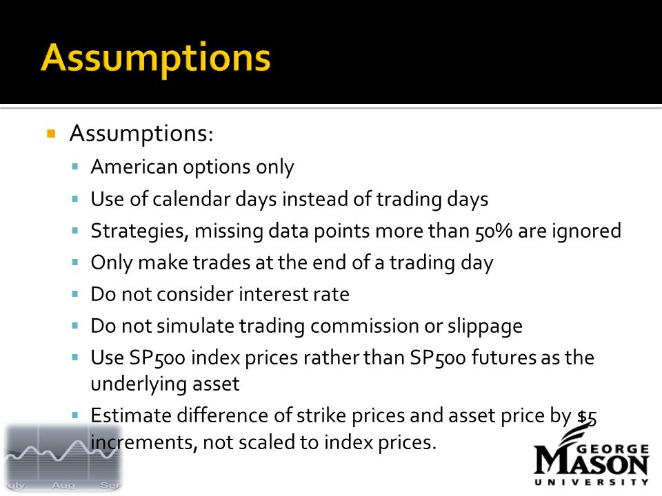  Assumptions:  American options only  Use of calendar days instead of trading days  Strategies, missing data points more than 50% are ignored  Only make trades at the end of a trading day  Do not consider interest rate  Do not simulate trading commission or slippage  Use SP500 index prices rather than SP500 futures as the underlying asset  Estimate difference of strike prices and asset price by $5 increments, not scaled to index prices.