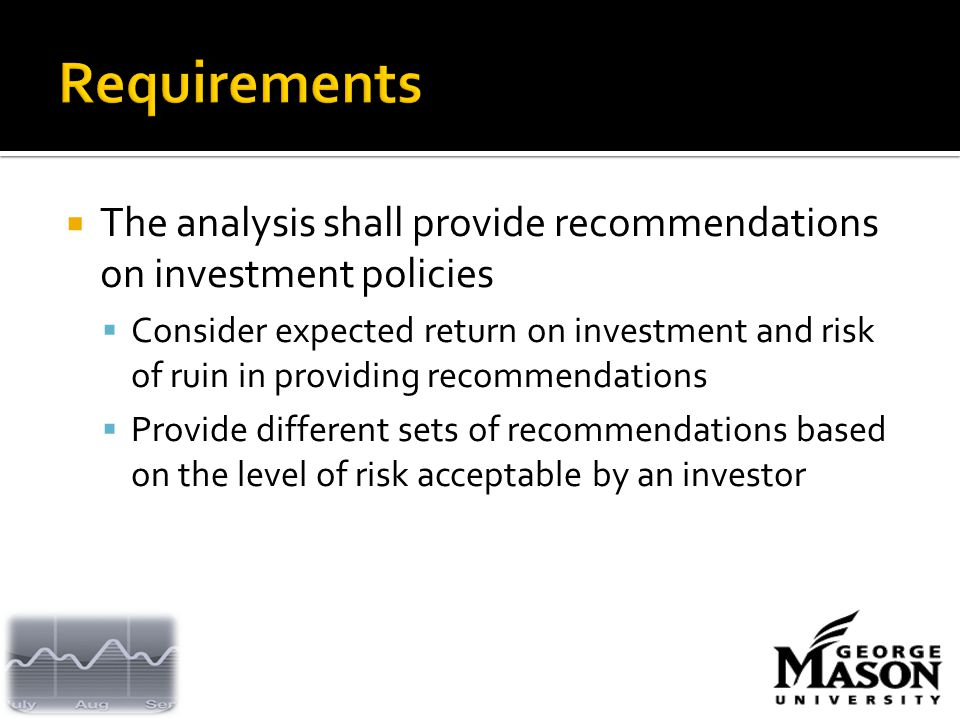  The analysis shall provide recommendations on investment policies  Consider expected return on investment and risk of ruin in providing recommendations  Provide different sets of recommendations based on the level of risk acceptable by an investor