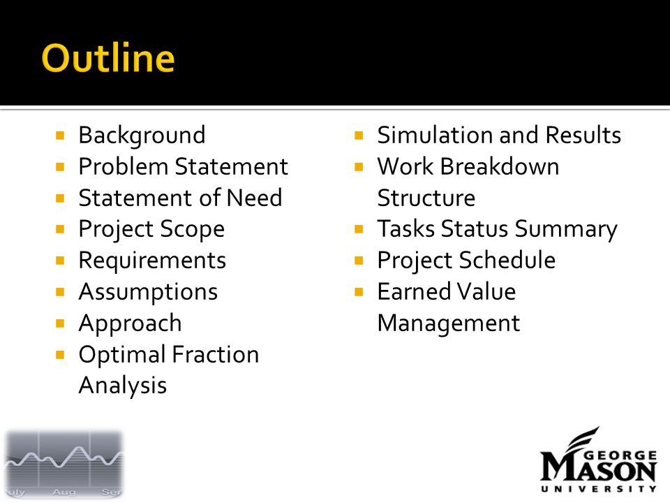  Background  Problem Statement  Statement of Need  Project Scope  Requirements  Assumptions  Approach  Optimal Fraction Analysis  Simulation and Results  Work Breakdown Structure  Tasks Status Summary  Project Schedule  Earned Value Management