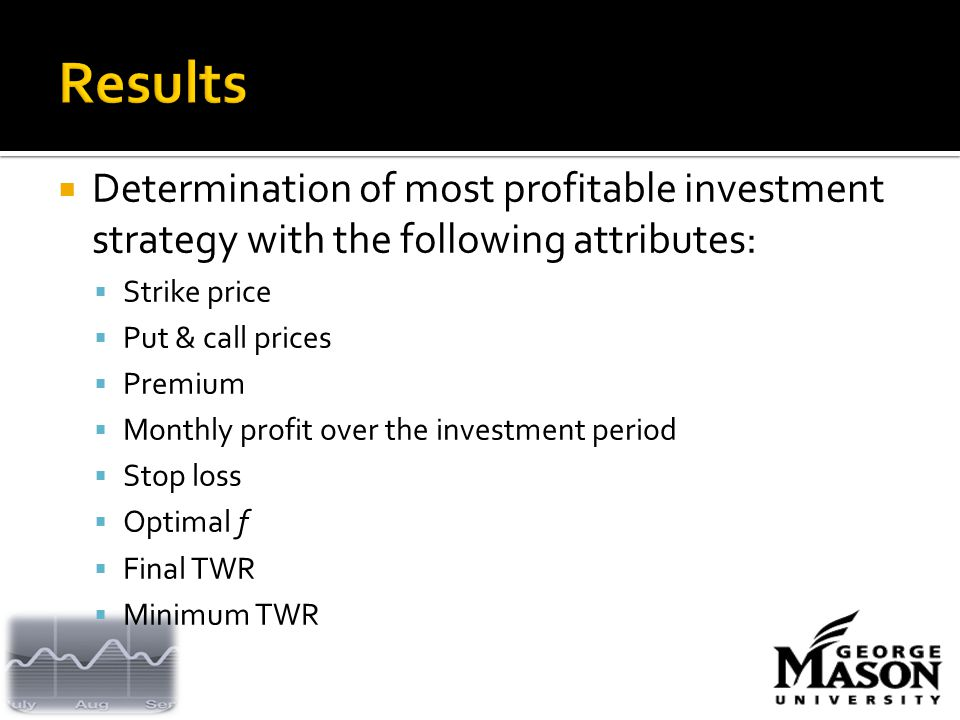  Determination of most profitable investment strategy with the following attributes:  Strike price  Put & call prices  Premium  Monthly profit over the investment period  Stop loss  Optimal f  Final TWR  Minimum TWR