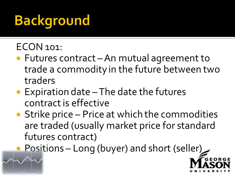 ECON 101:  Futures contract – An mutual agreement to trade a commodity in the future between two traders  Expiration date – The date the futures contract is effective  Strike price – Price at which the commodities are traded (usually market price for standard futures contract)  Positions – Long (buyer) and short (seller)