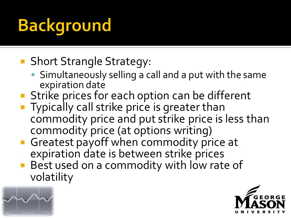  Short Strangle Strategy:  Simultaneously selling a call and a put with the same expiration date  Strike prices for each option can be different  Typically call strike price is greater than commodity price and put strike price is less than commodity price (at options writing)  Greatest payoff when commodity price at expiration date is between strike prices  Best used on a commodity with low rate of volatility