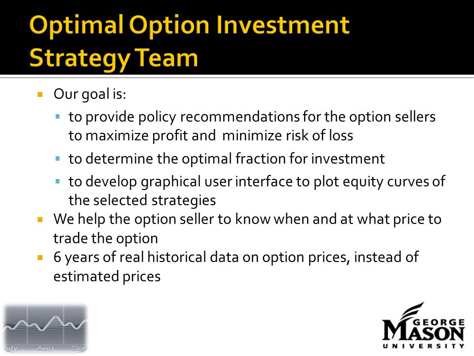  Our goal is:  to provide policy recommendations for the option sellers to maximize profit and minimize risk of loss  to determine the optimal fraction for investment  to develop graphical user interface to plot equity curves of the selected strategies  We help the option seller to know when and at what price to trade the option  6 years of real historical data on option prices, instead of estimated prices