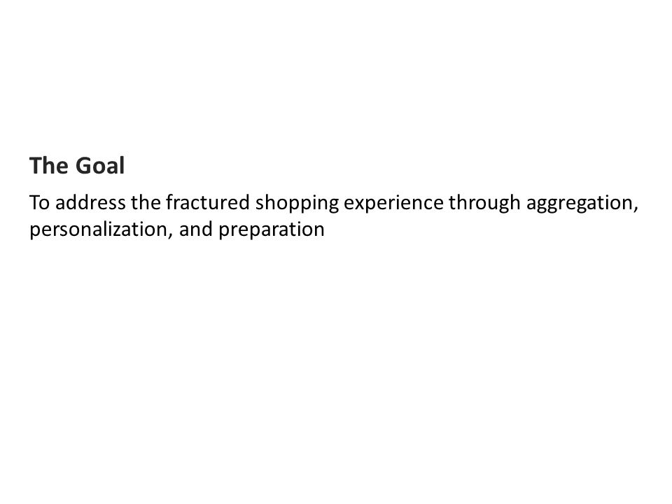 The Goal To address the fractured shopping experience through aggregation, personalization, and preparation