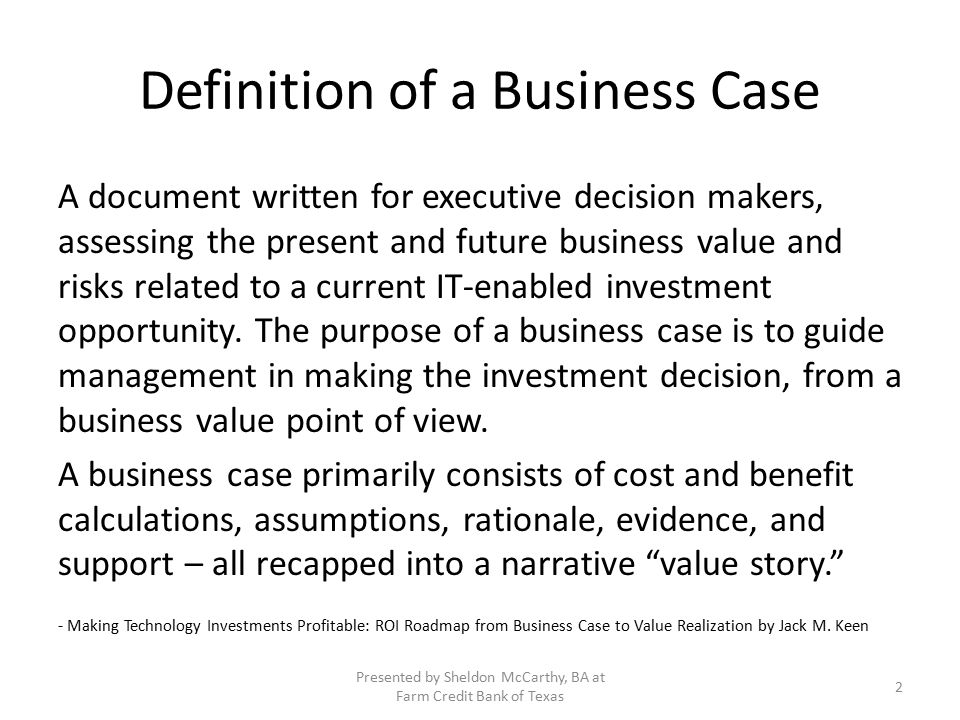 Definition of a Business Case A document written for executive decision makers, assessing the present and future business value and risks related to a