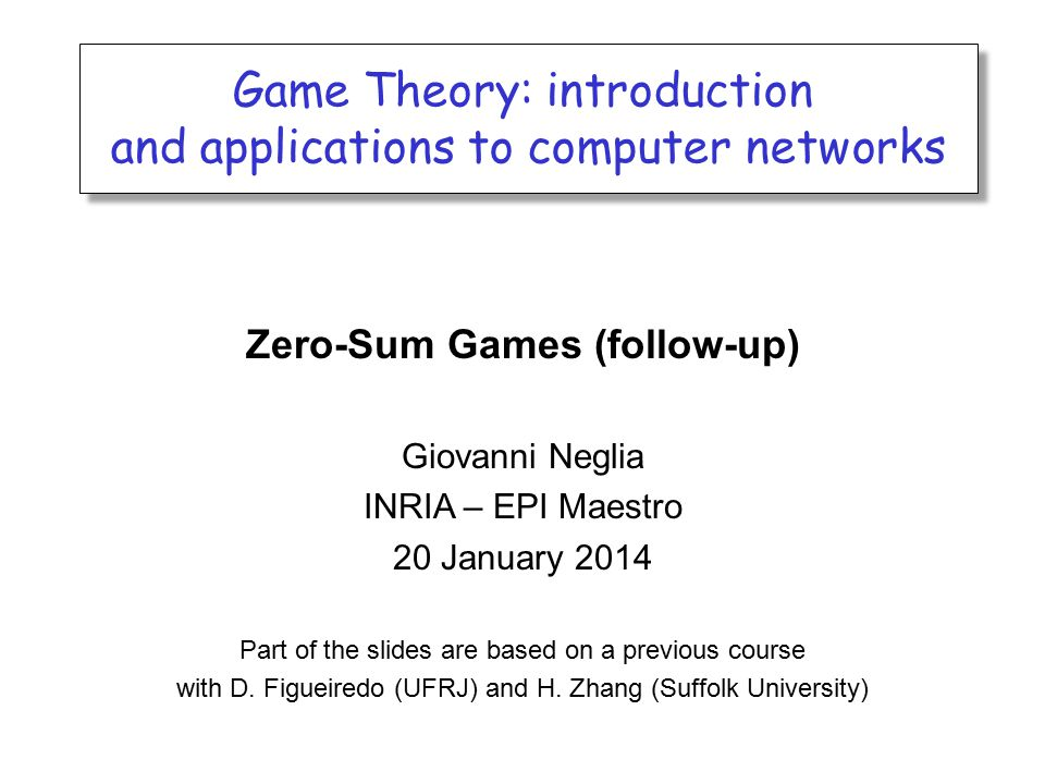 Game Theory: introduction and applications to computer networks Game Theory: introduction and applications to computer networks Zero-Sum Games (follow