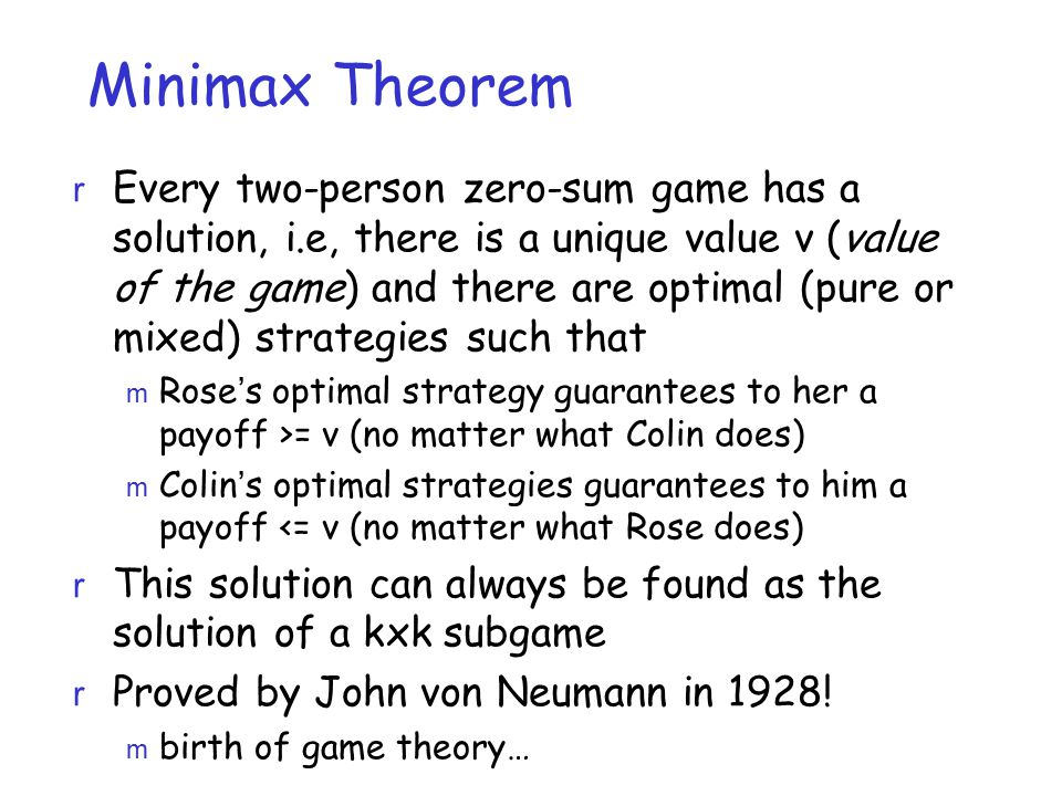 Minimax Theorem r Every two-person zero-sum game has a solution, i.e, there is a unique value v (value of the game) and there are optimal (pure or mixed) strategies such that m Rose's optimal strategy guarantees to her a payoff >= v (no matter what Colin does) m Colin's optimal strategies guarantees to him a payoff <= v (no matter what Rose does) r This solution can always be found as the solution of a kxk subgame r Proved by John von Neumann in 1928.