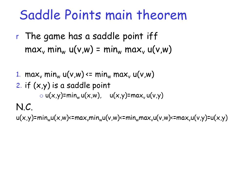 Saddle Points main theorem r The game has a saddle point iff max v min w u(v,w) = min w max v u(v,w) 1. max v min w u(v,w) <= min w max v u(v,w) 2. if
