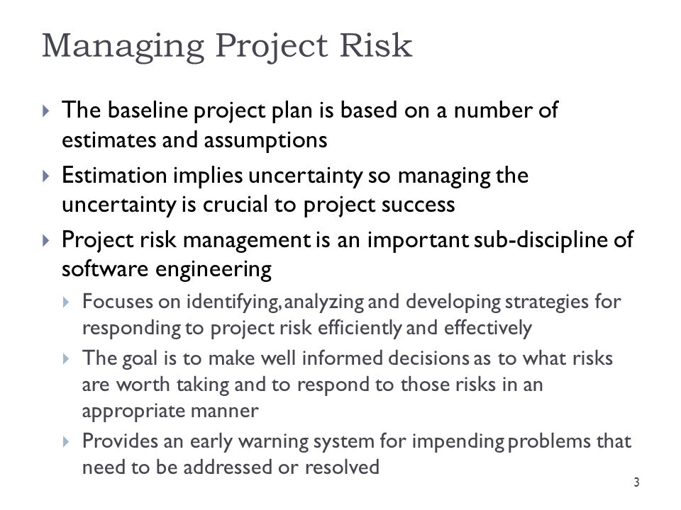Common Mistakes in Managing Project Risk  By not following a formal risk management approach, many projects end up in a perpetual crisis mode (firefighting) – reacting rather than being proactive  Inability to make effective and timely decisions  Not understanding the benefits of risk management  Client wants results, not interested in how achieved.