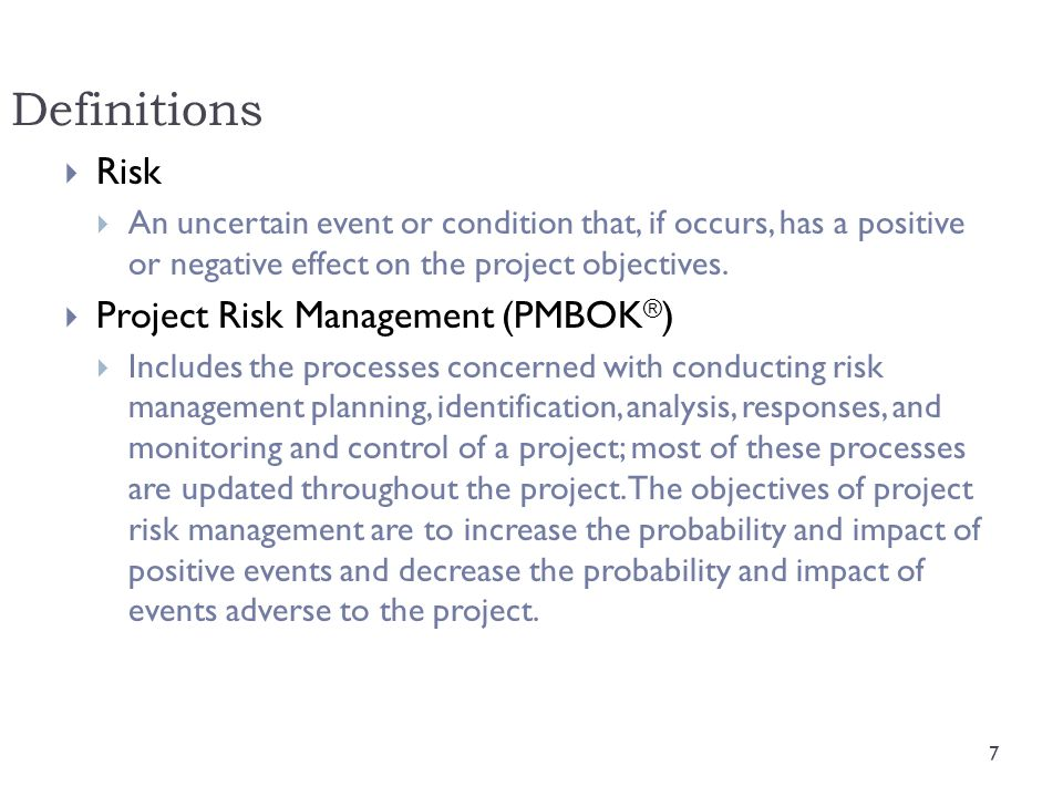 PMBOK ® Risk Management Processes  Risk management planning  Determining how to approach and plan the project risk management activities.