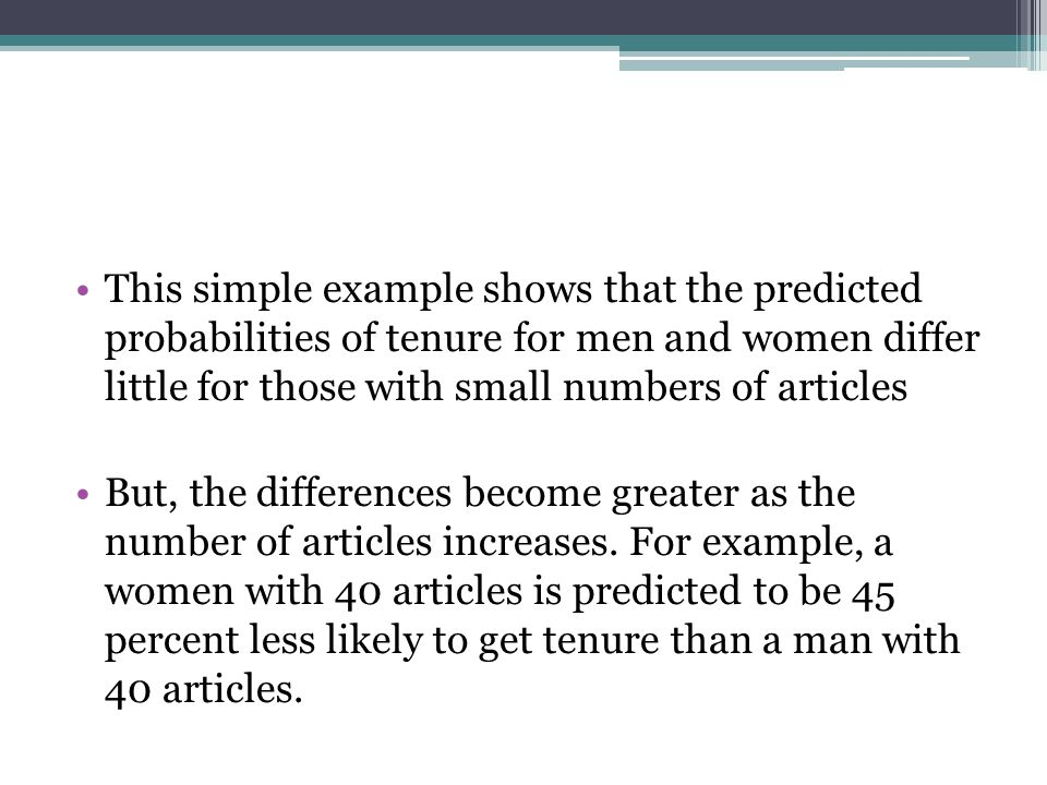 This simple example shows that the predicted probabilities of tenure for men and women differ little for those with small numbers of articles But, the