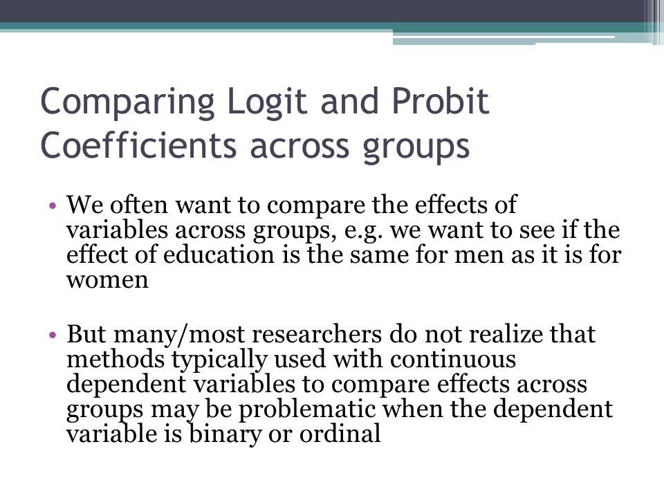 Comparing Logit and Probit Coefficients across groups We often want to compare the effects of variables across groups, e.g. we want to see if the effe