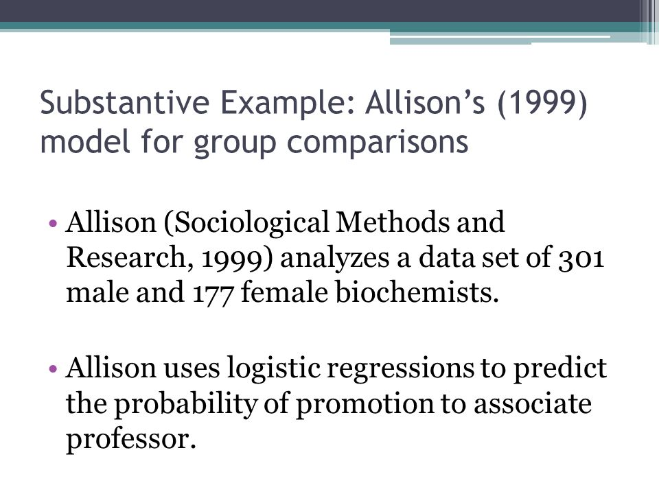 Substantive Example: Allison's (1999) model for group comparisons Allison (Sociological Methods and Research, 1999) analyzes a data set of 301 male an