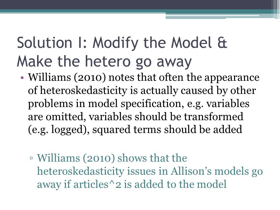 Solution I: Modify the Model & Make the hetero go away Williams (2010) notes that often the appearance of heteroskedasticity is actually caused by other problems in model specification, e.g.