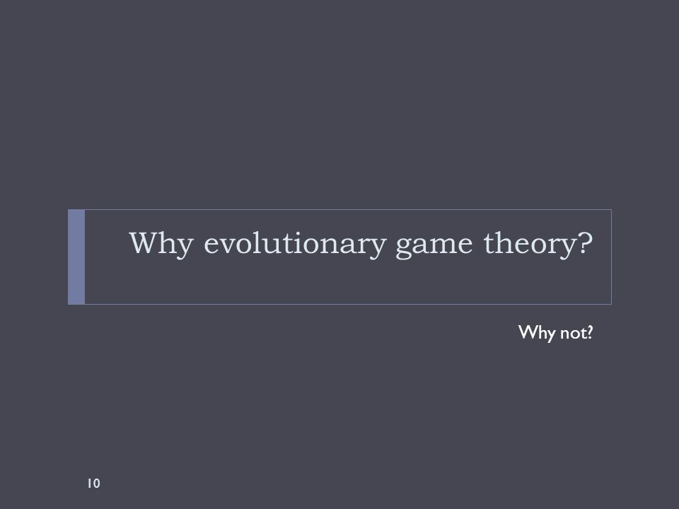Why evolutionary game theory Why not 10